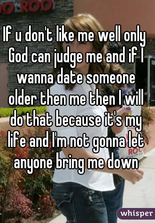 If u don't like me well only God can judge me and if I wanna date someone older then me then I will do that because it's my life and I'm not gonna let anyone bring me down