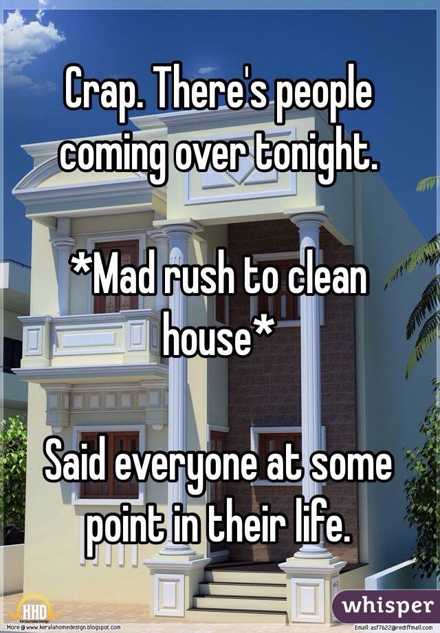Crap. There's people coming over tonight.   *Mad rush to clean house*  Said everyone at some point in their life.