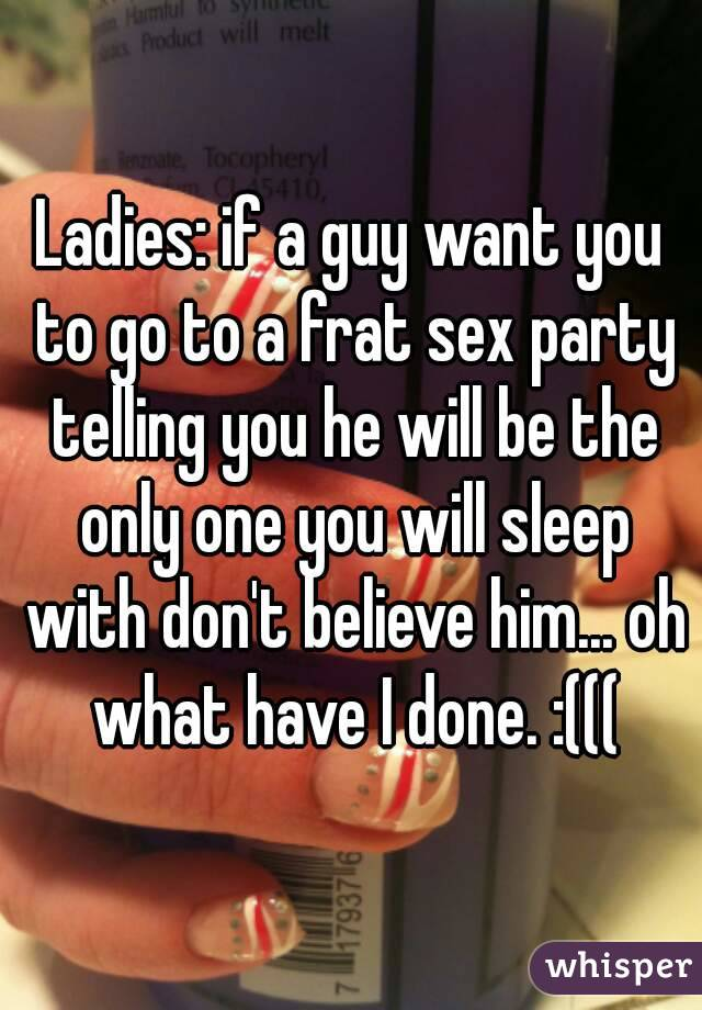 Ladies: if a guy want you to go to a frat sex party telling you he will be the only one you will sleep with don't believe him... oh what have I done. :(((