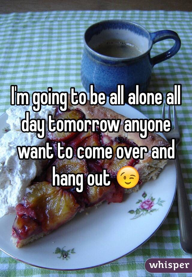 I'm going to be all alone all day tomorrow anyone want to come over and hang out 😉