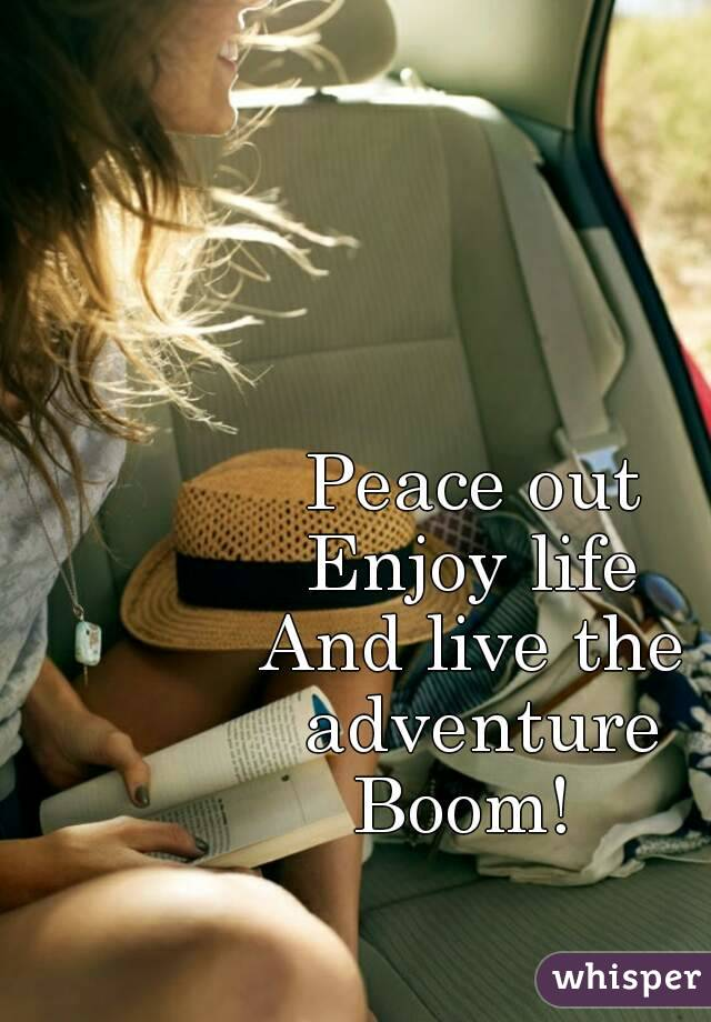 Peace out Enjoy life And live the adventure Boom!