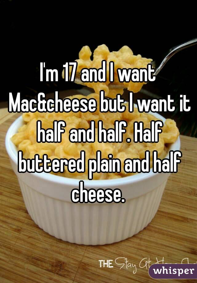 I'm 17 and I want Mac&cheese but I want it half and half. Half buttered plain and half cheese.