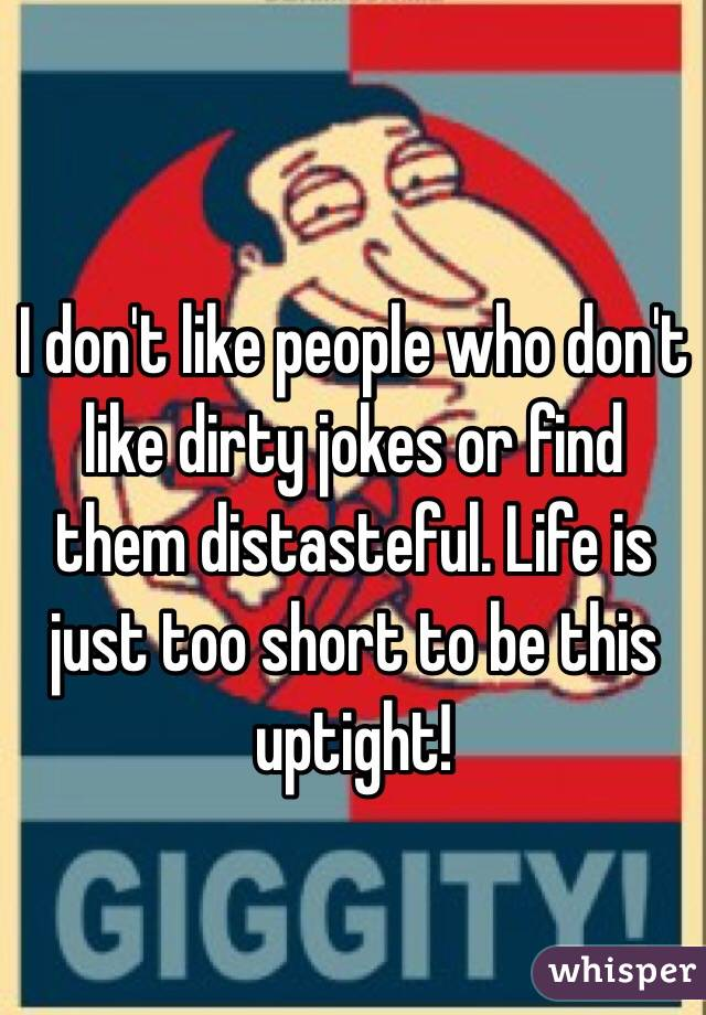 I don't like people who don't like dirty jokes or find them distasteful. Life is just too short to be this uptight!