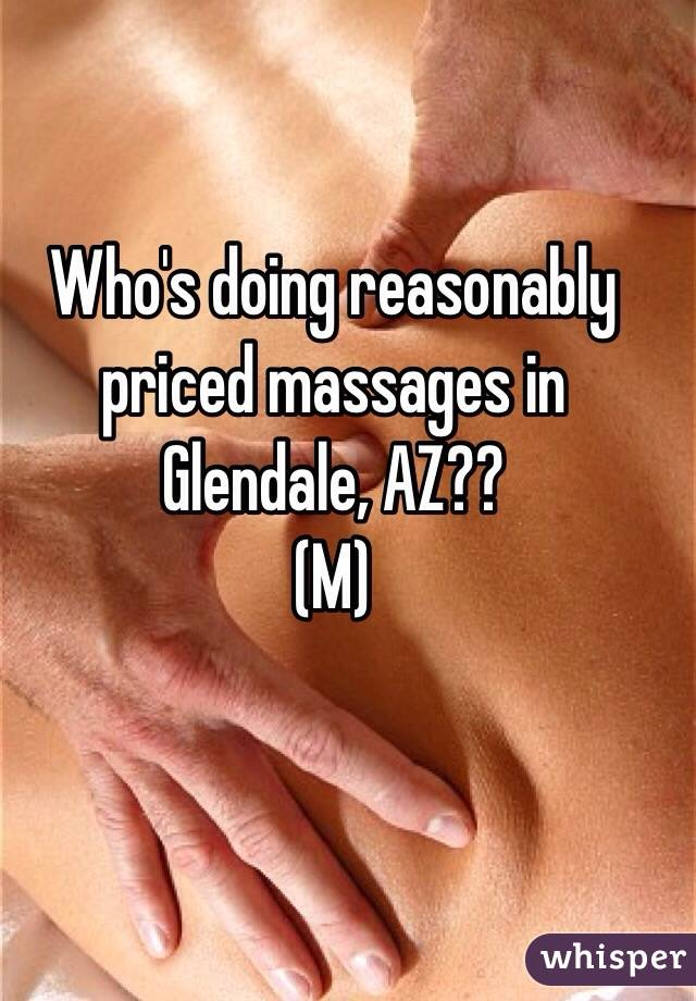 Who's doing reasonably  priced massages in Glendale, AZ?? (M)