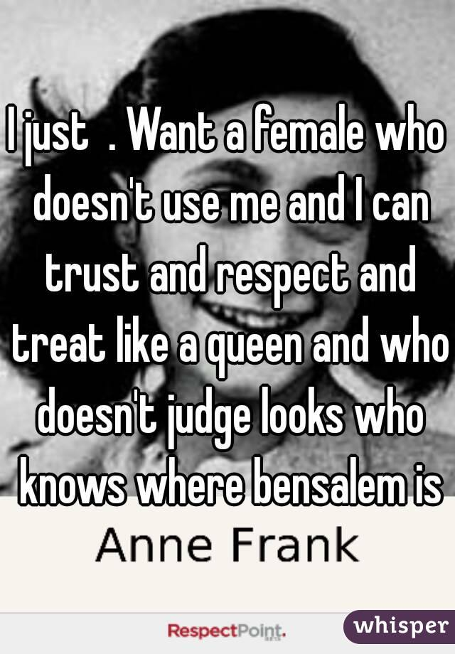 I just  . Want a female who doesn't use me and I can trust and respect and treat like a queen and who doesn't judge looks who knows where bensalem is