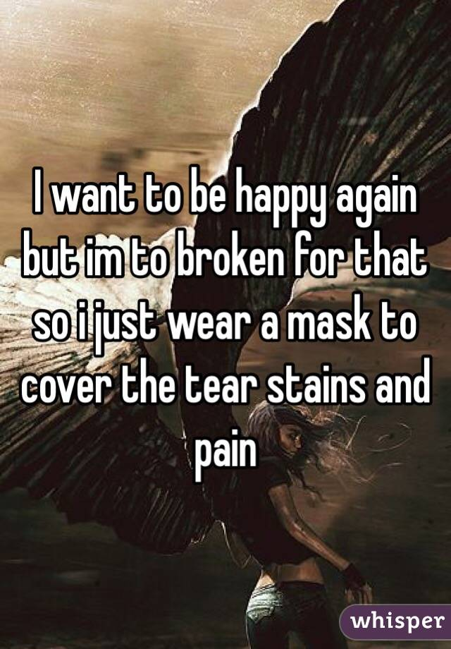I want to be happy again but im to broken for that so i just wear a mask to cover the tear stains and pain