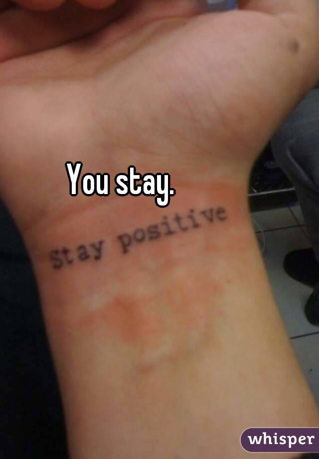 You stay.