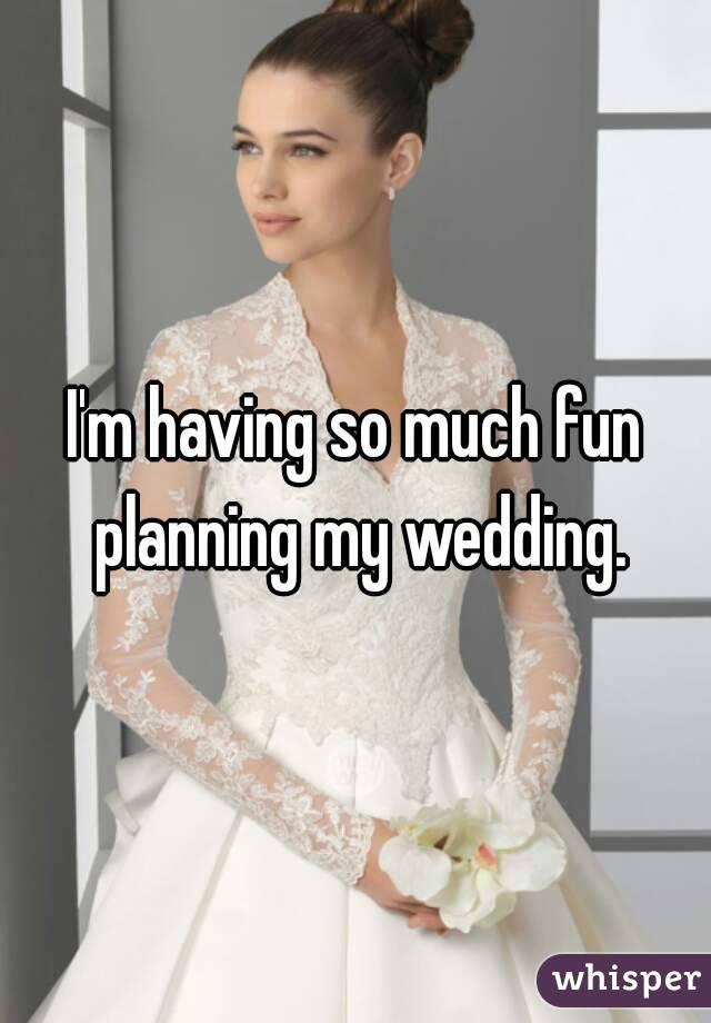 I'm having so much fun planning my wedding.