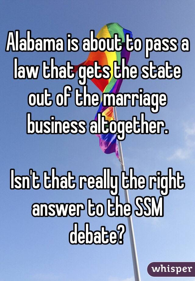 Alabama is about to pass a law that gets the state out of the marriage business altogether.   Isn't that really the right answer to the SSM debate?