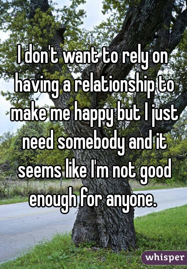 I don't want to rely on having a relationship to make me happy but I just need somebody and it seems like I'm not good enough for anyone.