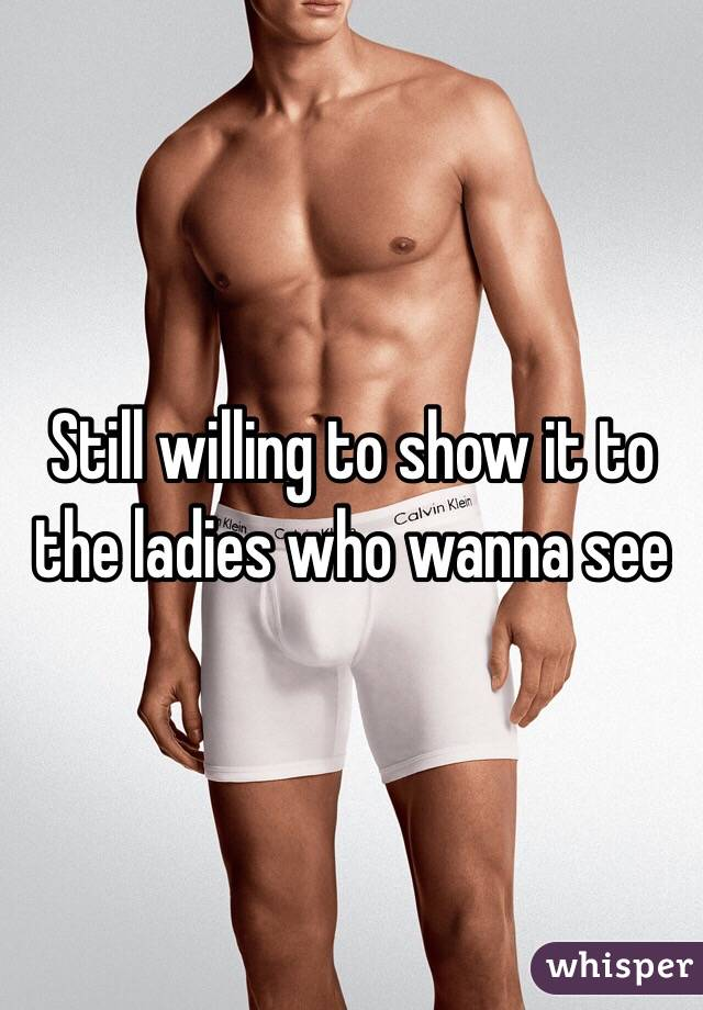 Still willing to show it to the ladies who wanna see