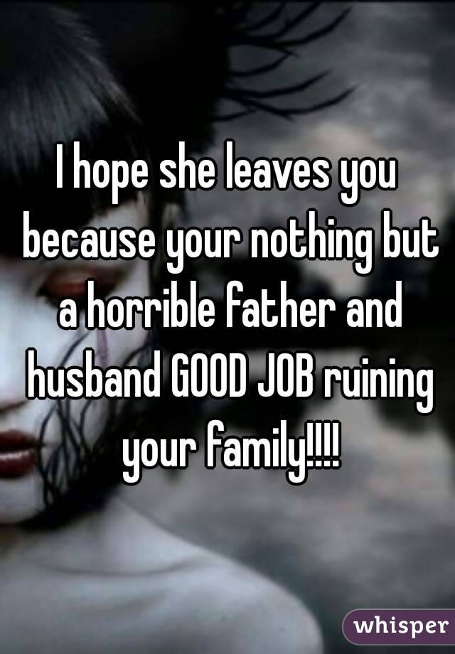 I hope she leaves you because your nothing but a horrible father and husband GOOD JOB ruining your family!!!!