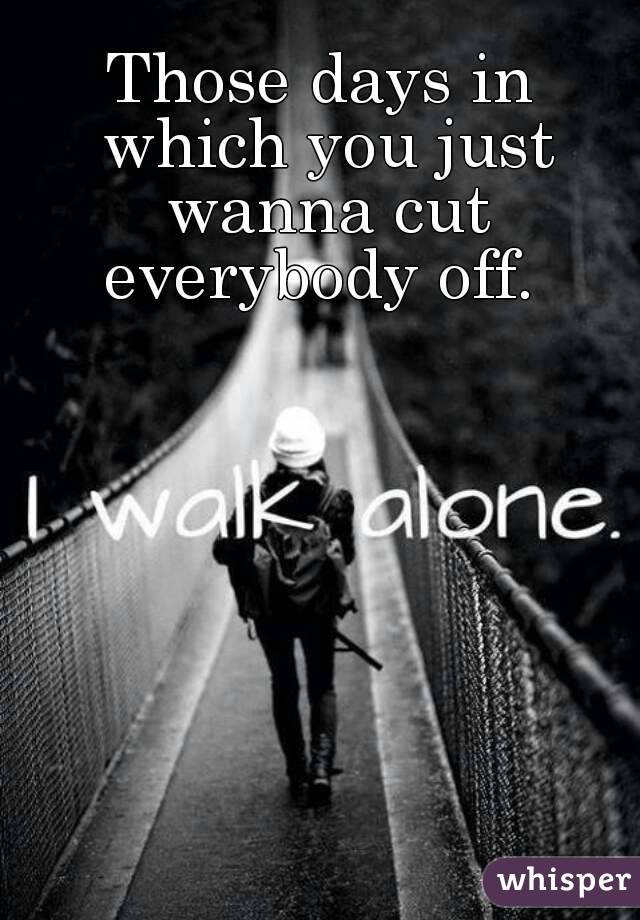 Those days in which you just wanna cut everybody off.