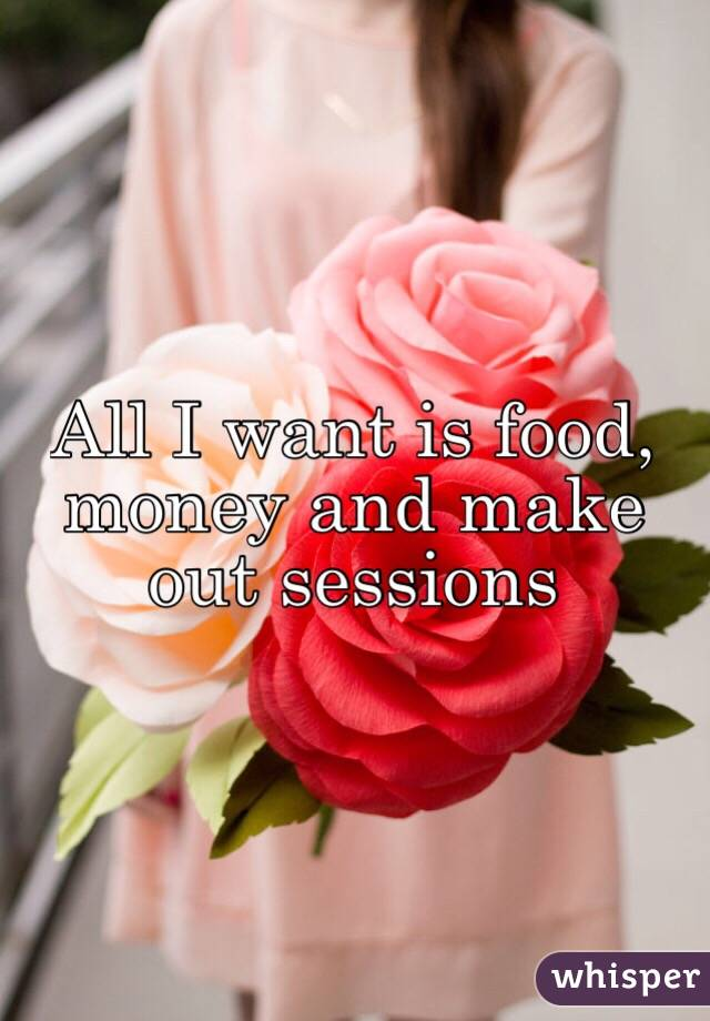 All I want is food, money and make out sessions