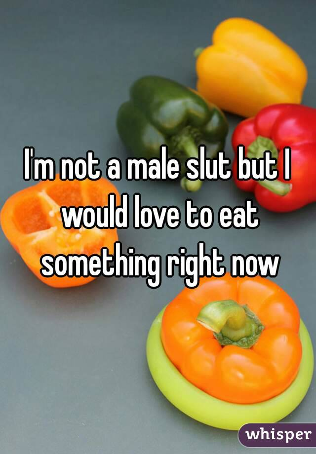I'm not a male slut but I would love to eat something right now
