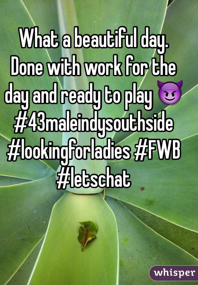 What a beautiful day.  Done with work for the day and ready to play 😈 #43maleindysouthside #lookingforladies #FWB #letschat