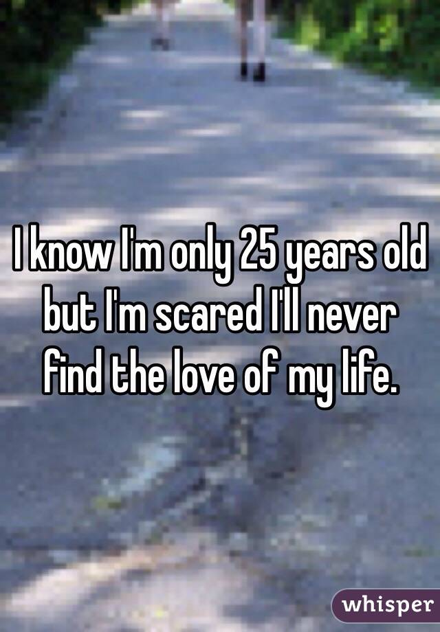 I know I'm only 25 years old but I'm scared I'll never find the love of my life.