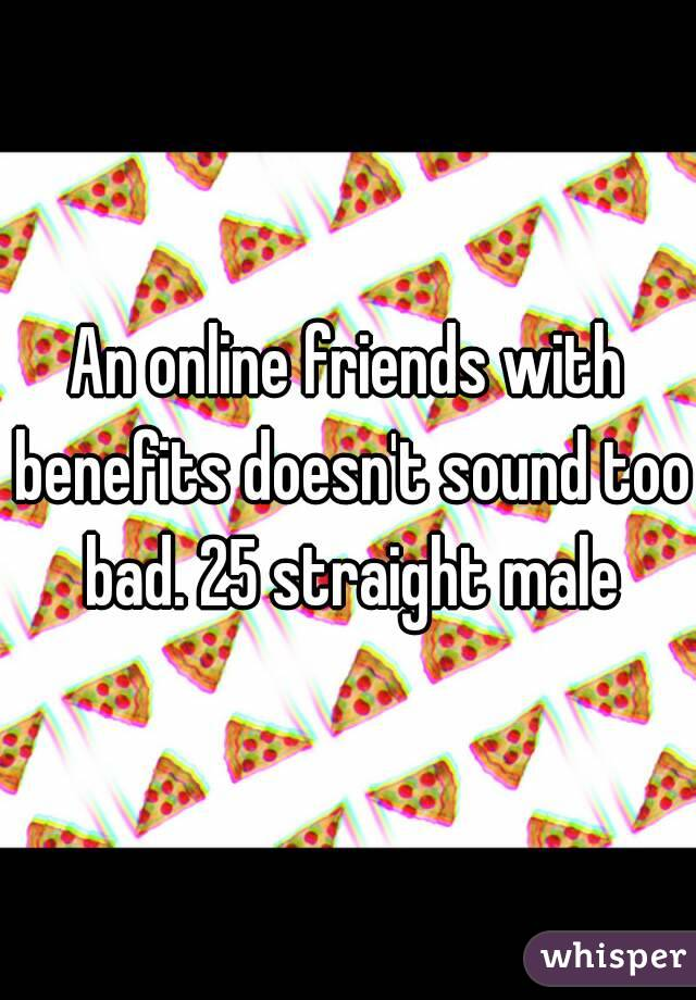 An online friends with benefits doesn't sound too bad. 25 straight male