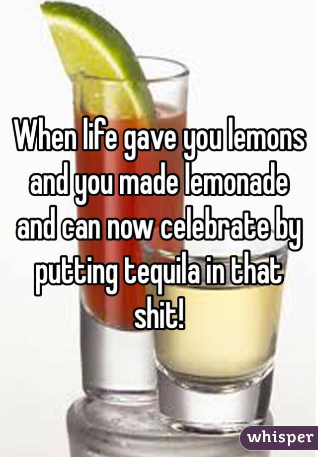 When life gave you lemons and you made lemonade and can now celebrate by putting tequila in that shit!