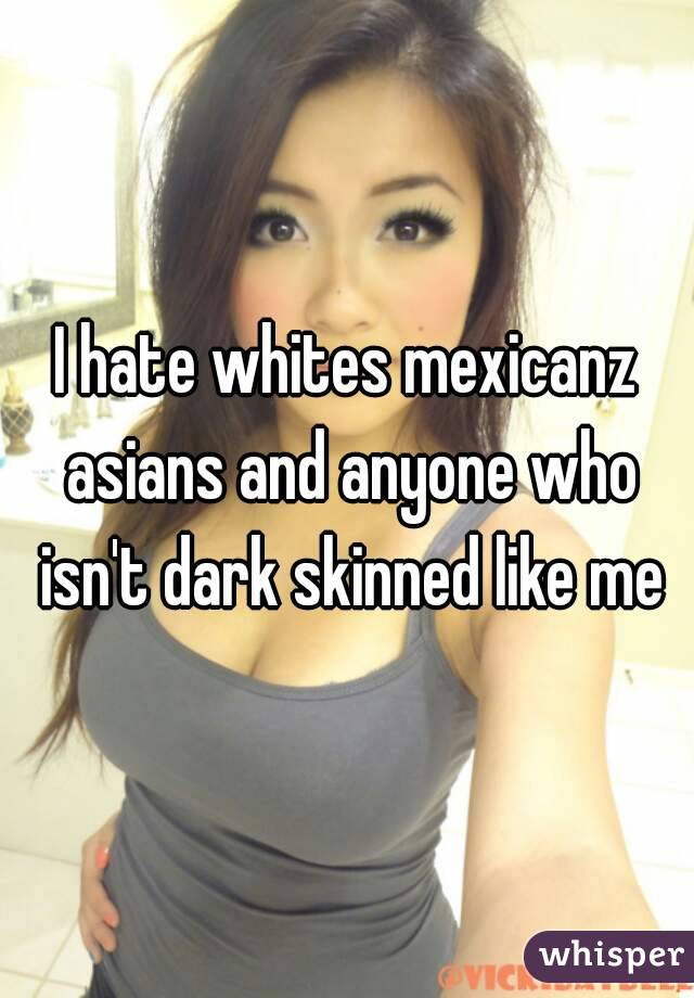 I hate whites mexicanz asians and anyone who isn't dark skinned like me
