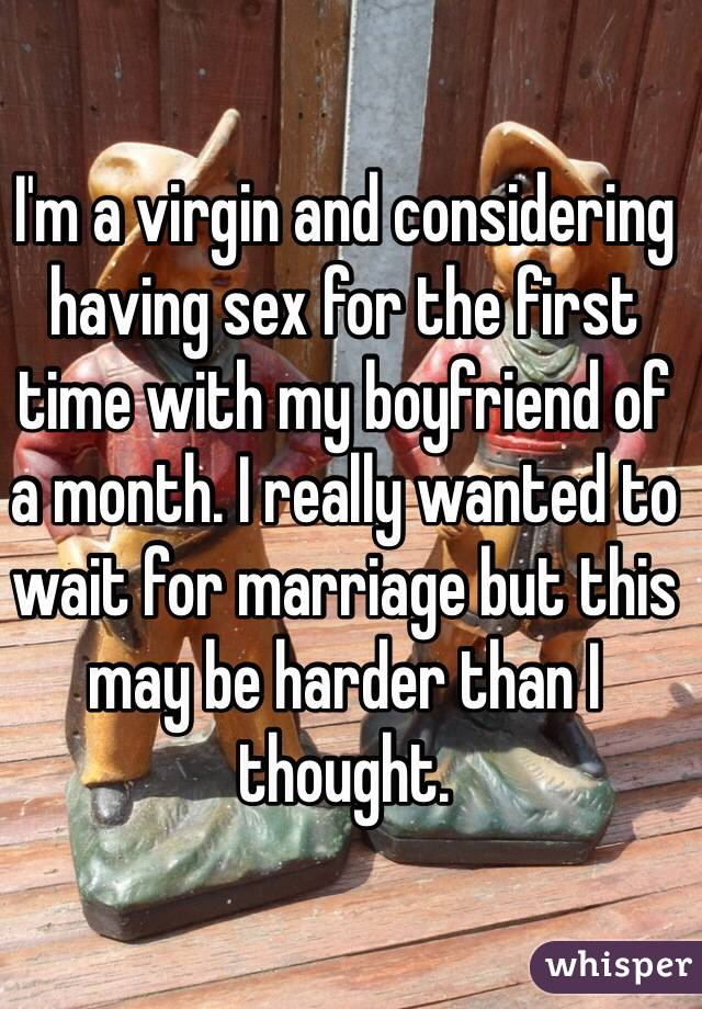 I'm a virgin and considering having sex for the first time with my boyfriend of a month. I really wanted to wait for marriage but this may be harder than I thought.