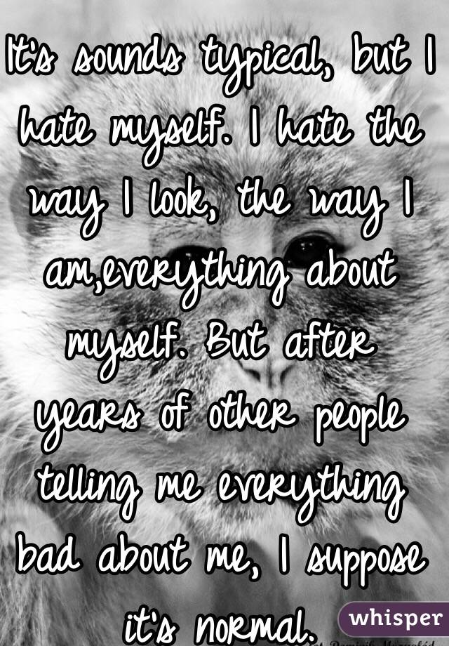 It's sounds typical, but I hate myself. I hate the way I look, the way I am,everything about myself. But after years of other people telling me everything bad about me, I suppose it's normal.