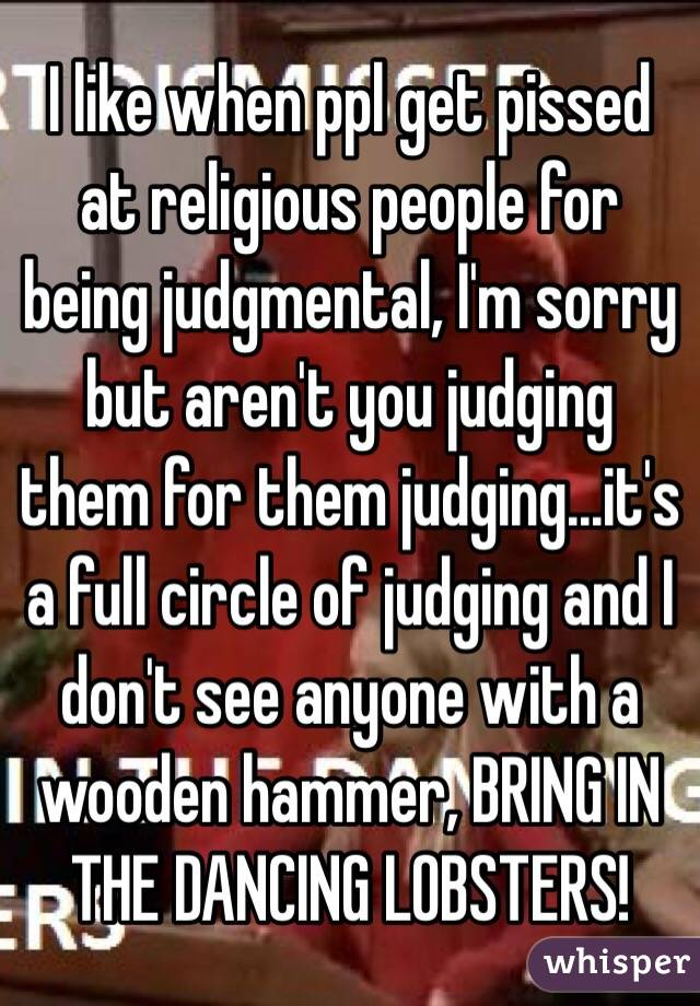 I like when ppl get pissed at religious people for being judgmental, I'm sorry but aren't you judging them for them judging...it's a full circle of judging and I don't see anyone with a wooden hammer, BRING IN THE DANCING LOBSTERS!