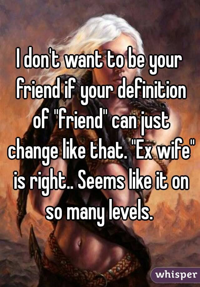 "I don't want to be your friend if your definition of ""friend"" can just change like that. ""Ex wife"" is right.. Seems like it on so many levels."