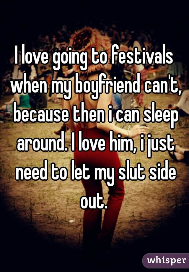 I love going to festivals when my boyfriend can't, because then i can sleep around. I love him, i just need to let my slut side out.