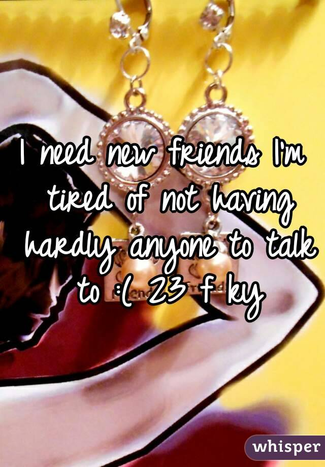 I need new friends I'm tired of not having hardly anyone to talk to :( 23 f ky
