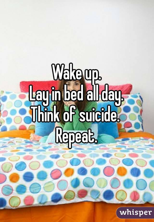 Wake up. Lay in bed all day. Think of suicide.  Repeat.