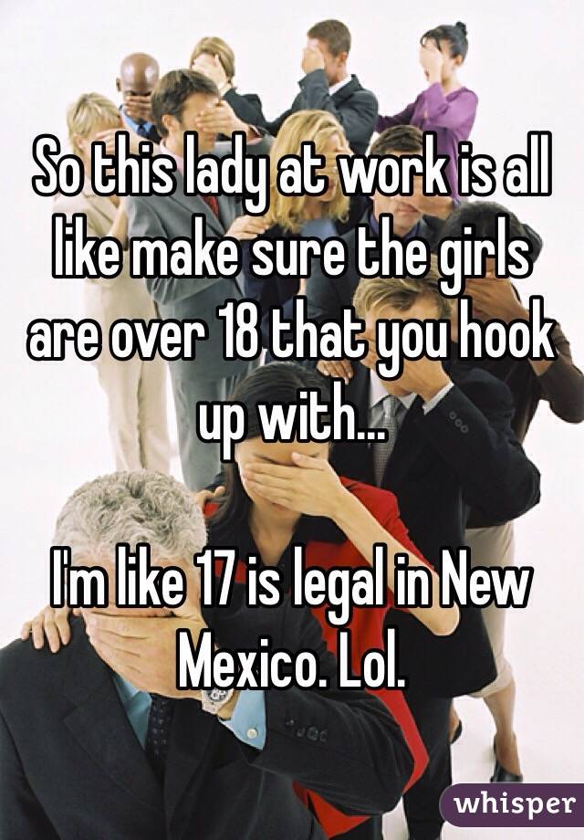 So this lady at work is all like make sure the girls are over 18 that you hook up with...  I'm like 17 is legal in New Mexico. Lol.