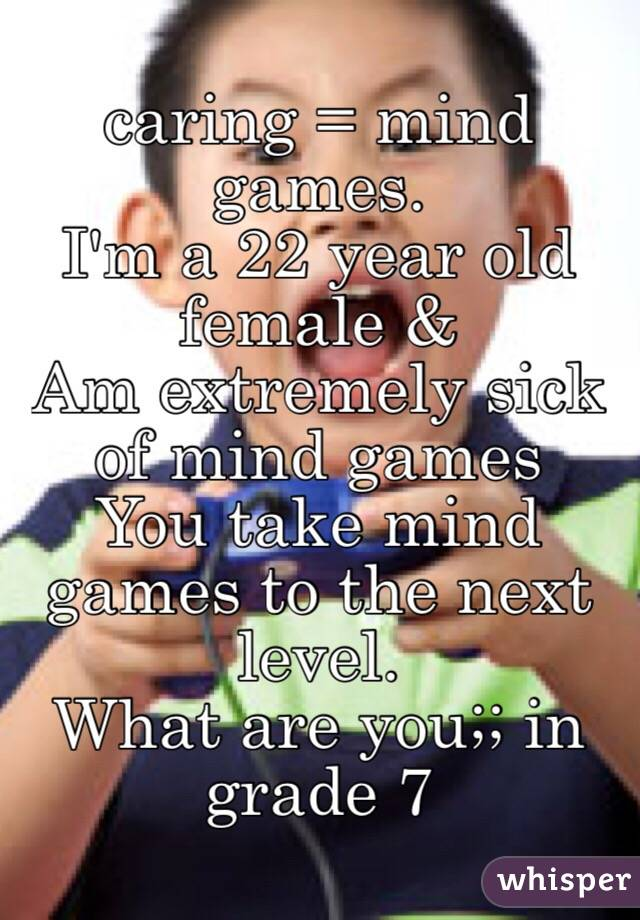 caring = mind games.  I'm a 22 year old female &  Am extremely sick of mind games  You take mind games to the next level.  What are you;; in grade 7