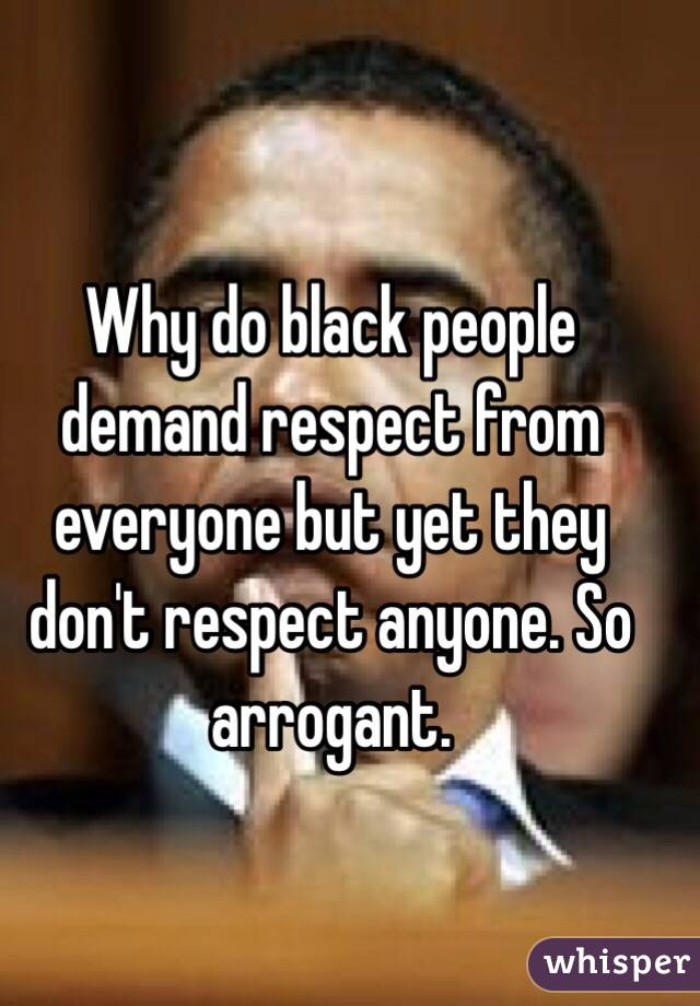 Why do black people demand respect from everyone but yet they don't respect anyone. So arrogant.