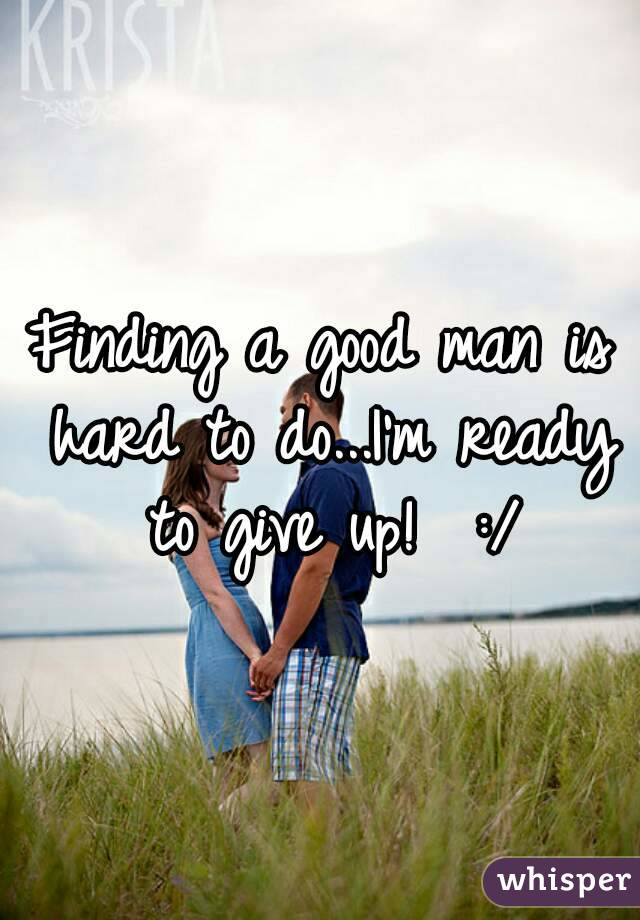 Finding a good man is hard to do...I'm ready to give up!  :/