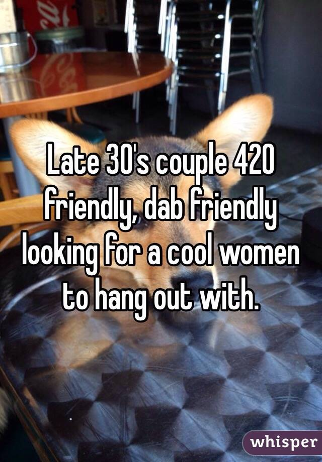 Late 30's couple 420 friendly, dab friendly looking for a cool women to hang out with.