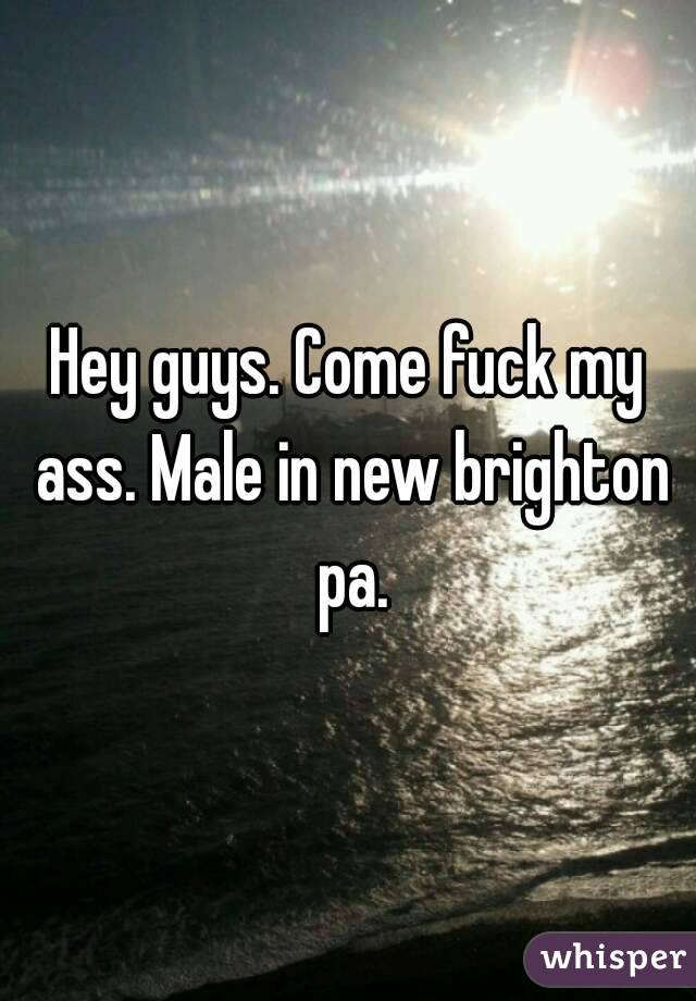 Hey guys. Come fuck my ass. Male in new brighton pa.