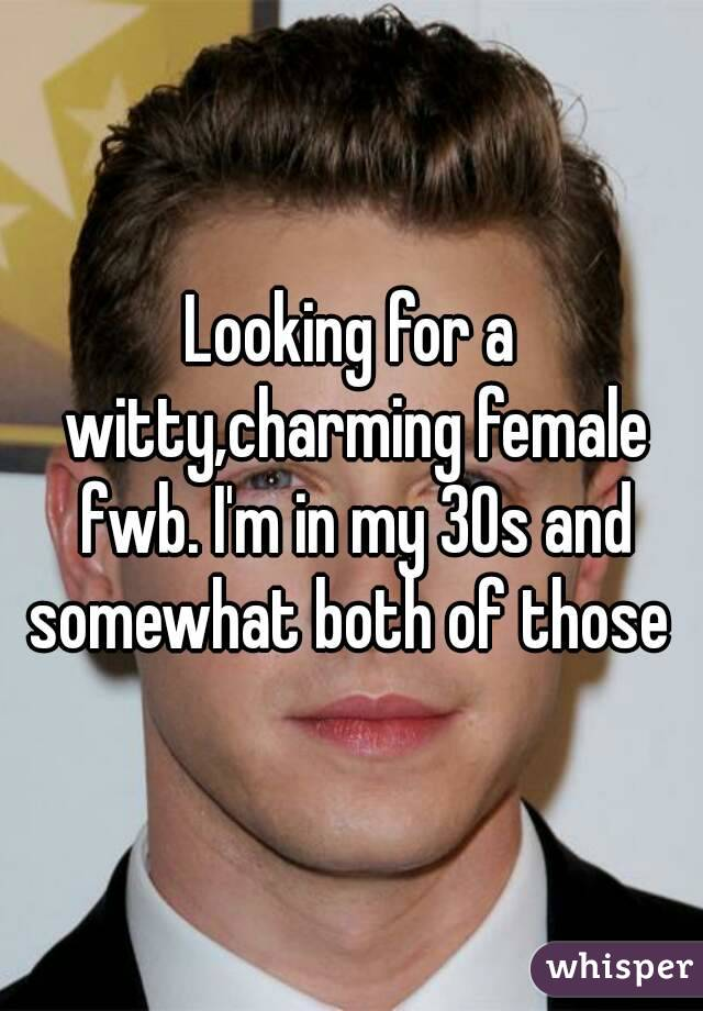 Looking for a witty,charming female fwb. I'm in my 30s and somewhat both of those