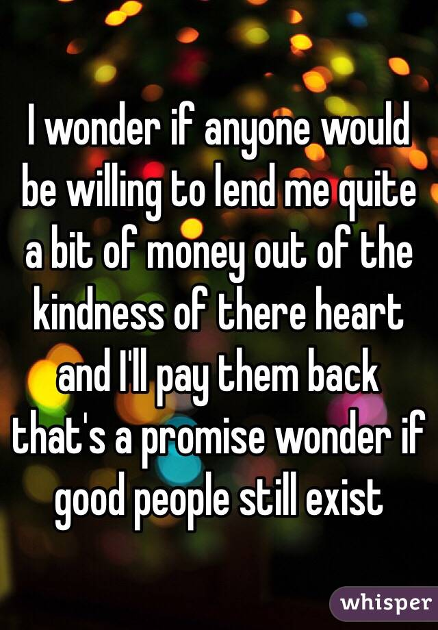 I wonder if anyone would be willing to lend me quite a bit of money out of the kindness of there heart and I'll pay them back that's a promise wonder if good people still exist