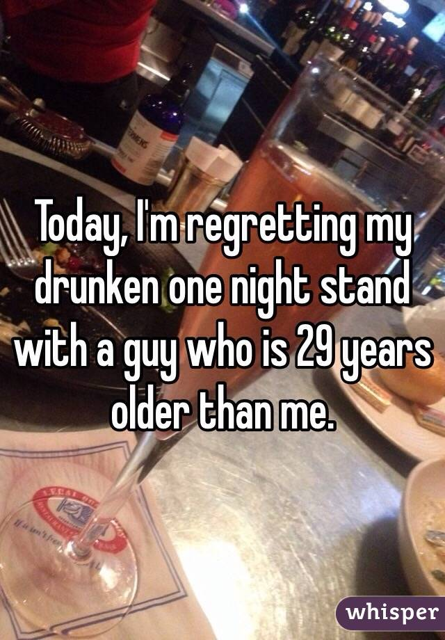 Today, I'm regretting my drunken one night stand with a guy who is 29 years older than me.