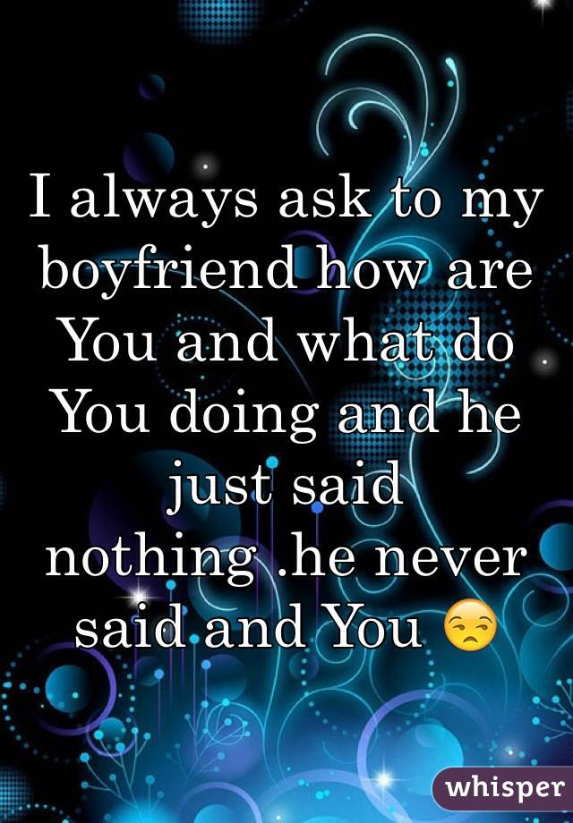 I always ask to my boyfriend how are You and what do You doing and he just said nothing .he never said and You 😒