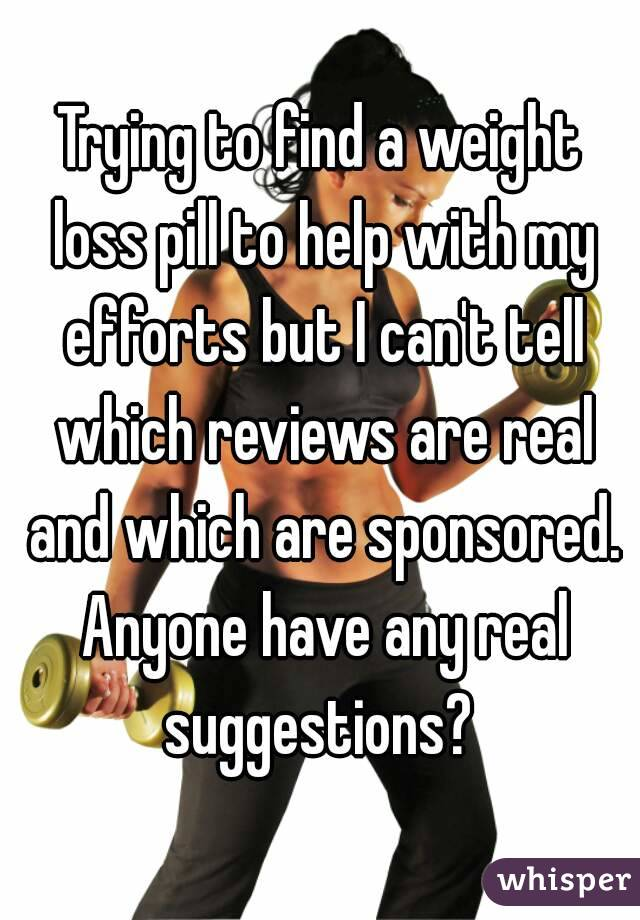 Trying to find a weight loss pill to help with my efforts but I can't tell which reviews are real and which are sponsored. Anyone have any real suggestions?