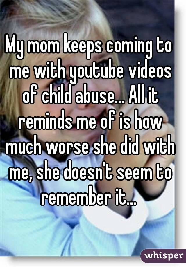 My mom keeps coming to me with youtube videos of child abuse... All it reminds me of is how much worse she did with me, she doesn't seem to remember it...