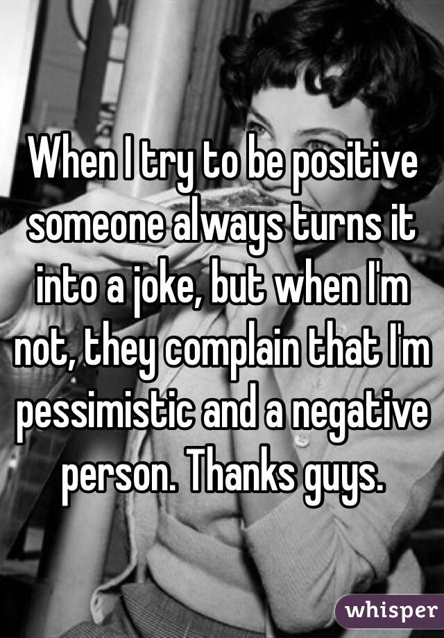 When I try to be positive someone always turns it into a joke, but when I'm not, they complain that I'm pessimistic and a negative person. Thanks guys.