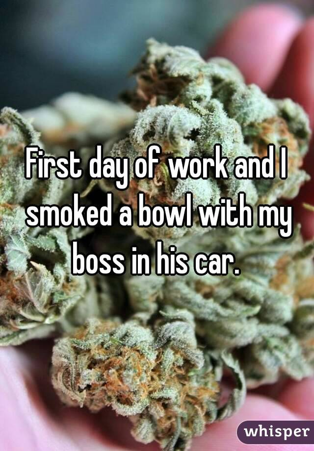 First day of work and I smoked a bowl with my boss in his car.