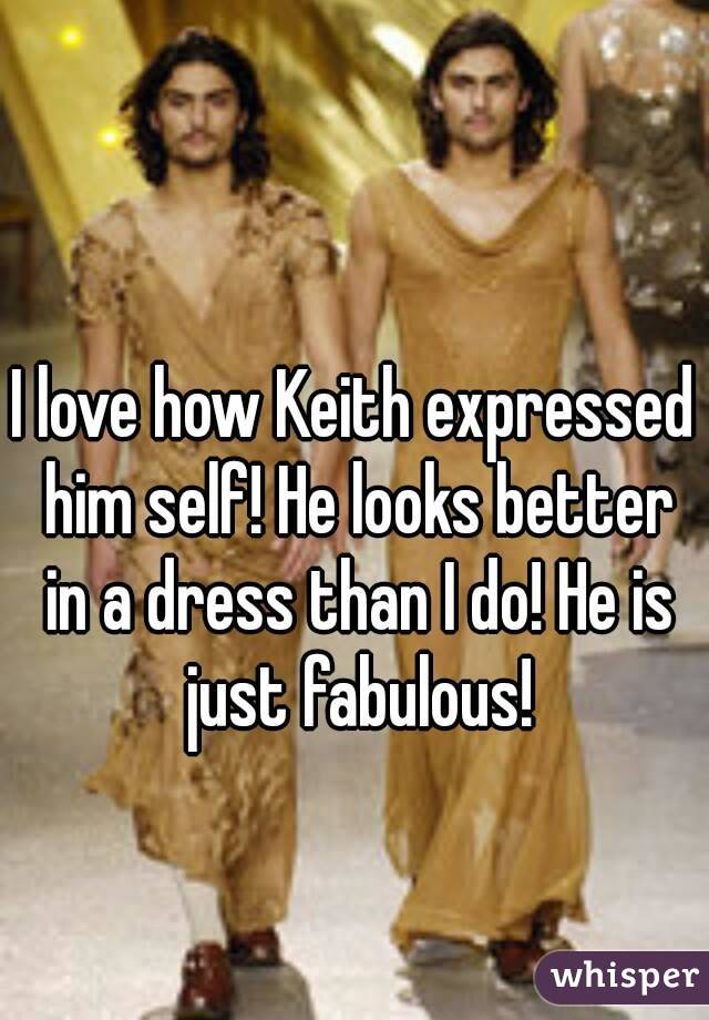 I love how Keith expressed him self! He looks better in a dress than I do! He is just fabulous!