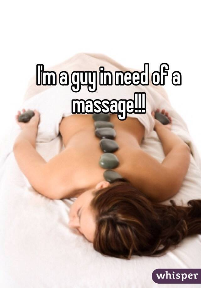 I'm a guy in need of a massage!!!