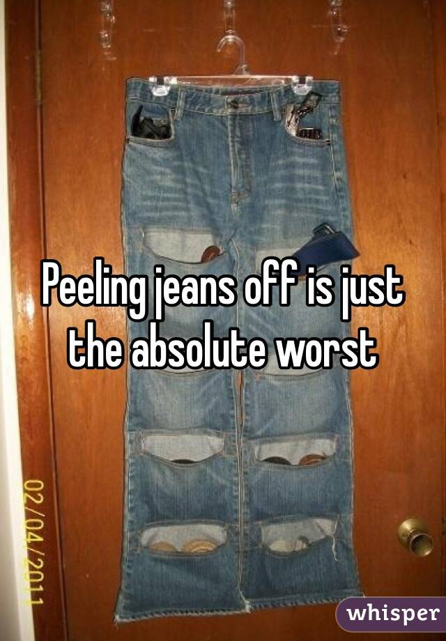 Peeling jeans off is just the absolute worst