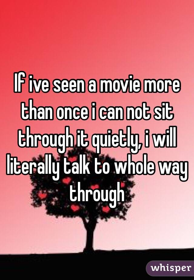 If ive seen a movie more than once i can not sit through it quietly, i will literally talk to whole way through