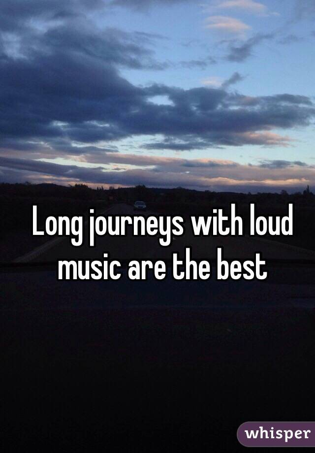 Long journeys with loud music are the best